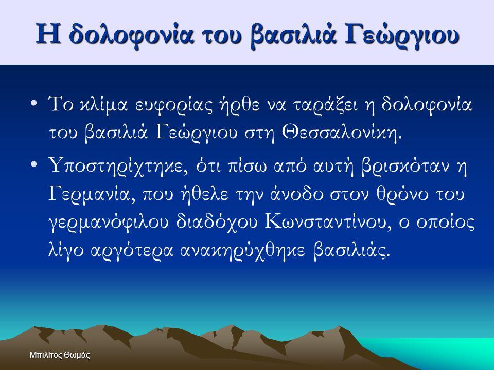 Μπιλίτος Θωμάς Η δολοφονία του βασιλιά Γεώργιου Το κλίμα ευφορίας ήρθε να ταράξει η δολοφονία του βασιλιά Γεώργιου στη Θεσσαλονίκη. Yποστηρίχτηκε, ότι