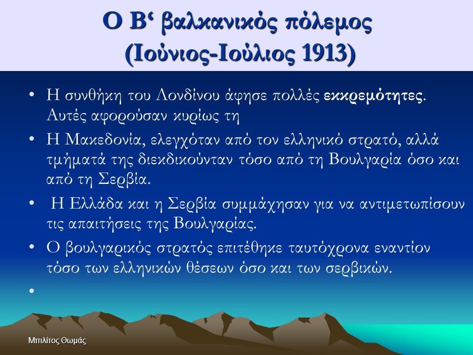 Μπιλίτος Θωμάς Ο Β' βαλκανικός πόλεμος (Ιούνιος-Ιούλιος 1913) Η συνθήκη του Λονδίνου άφησε πολλές εκκρεμότητες. Αυτές αφορούσαν κυρίως τη Η Μακεδονία,