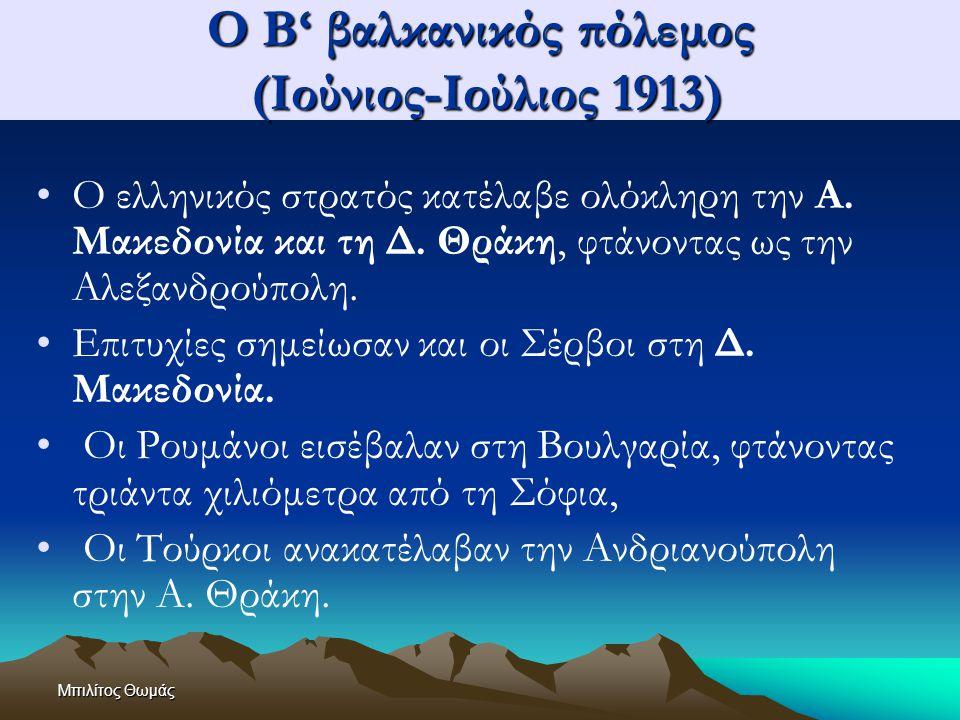 Μπιλίτος Θωμάς Ο Β' βαλκανικός πόλεμος (Ιούνιος-Ιούλιος 1913) Ο ελληνικός στρατός κατέλαβε ολόκληρη την Α. Μακεδονία και τη Δ. Θράκη, φτάνοντας ως την