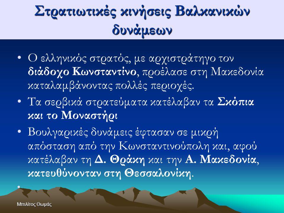 Μπιλίτος Θωμάς Στρατιωτικές κινήσεις Βαλκανικών δυνάμεων Μπροστά στο σοβαρό ενδεχόμενο να καταληφθεί η Θεσσαλονίκη από βουλγαρικές δυνάμεις, ο Βενιζέλος διέταξε τον διάδοχο Κωνσταντίνο να κινηθεί ταχύτατα προς τη Θεσσαλονίκη.