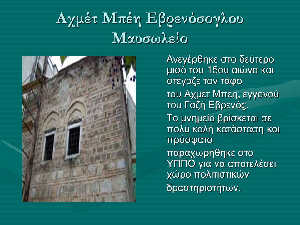 Αχμέτ Μπέη Εβρενόσογλου Μαυσωλείο Ανεγέρθηκε στο δεύτερο μισό του 15ου αιώνα και στέγαζε τον τάφο του Αχμέτ Μπέη, εγγονού του Γαζή Εβρενός.