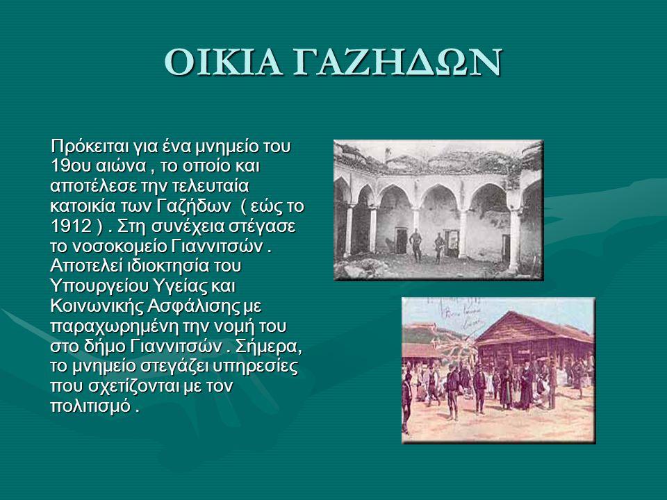ΟΙΚΙΑ ΓΑΖΗΔΩΝ Πρόκειται για ένα μνημείο του 19ου αιώνα, το οποίο και αποτέλεσε την τελευταία κατοικία των Γαζήδων ( εώς το 1912 ).