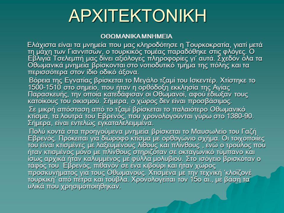 ΑΡΧΙΤΕΚΤΟΝΙΚΗ ΟΘΩΜΑΝΙΚΑ ΜΝΗΜΕΙΑ ΟΘΩΜΑΝΙΚΑ ΜΝΗΜΕΙΑ Ελάχιστα είναι τα μνημεία που μας κληροδότησε η Τουρκοκρατία, γιατί μετά τη μάχη των Γιαννιτσών, ο τουρκικός τομέας παραδόθηκε στις φλόγες.