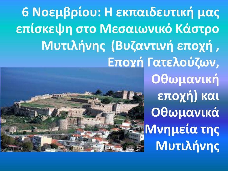 6 Νοεμβρίου: Η εκπαιδευτική μας επίσκεψη στο Μεσαιωνικό Κάστρο Μυτιλήνης (Βυζαντινή εποχή, Εποχή Γατελούζων, Οθωμανική εποχή) και Οθωμανικά Μνημεία της Μυτιλήνης