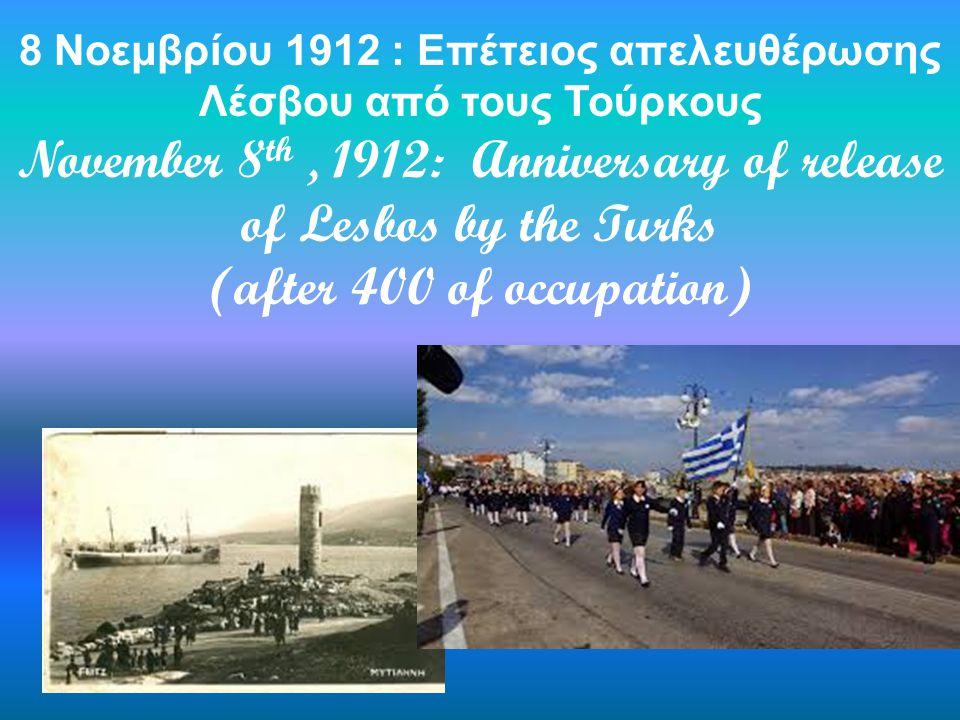 8 Νοεμβρίου 1912 : Επέτειος απελευθέρωσης Λέσβου από τους Τούρκους November 8 th, 1912: Anniversary of release of Lesbos by the Turks (after 400 of occupation)