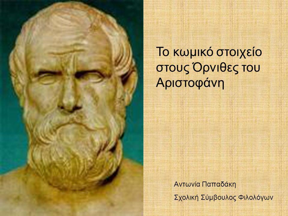 Το κωμικό στοιχείο στους Όρνιθες του Αριστοφάνη Αντωνία Παπαδάκη Σχολική Σύμβουλος Φιλολόγων