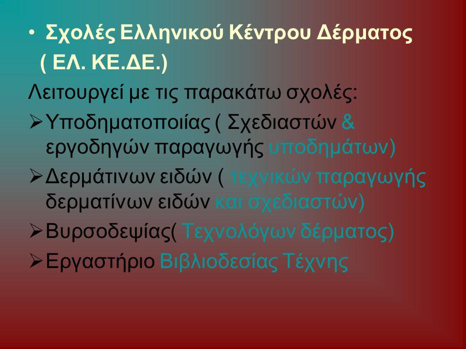 Σχολές Ελληνικού Κέντρου Δέρματος ( ΕΛ. ΚΕ.ΔΕ.) Λειτουργεί με τις παρακάτω σχολές:  Υποδηματοποιίας ( Σχεδιαστών & εργοδηγών παραγωγής υποδημάτων) 