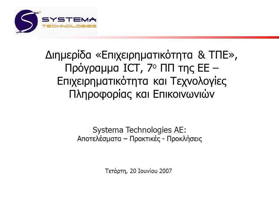 Διημερίδα «Επιχειρηματικότητα & ΤΠΕ», Πρόγραμμα ICT, 7 ο ΠΠ της ΕΕ – Επιχειρηματικότητα και Τεχνολογίες Πληροφορίας και Επικοινωνιών Τετάρτη, 20 Ιουνίου 2007 Αποτελέσματα – Πρακτικές - Προκλήσεις Systema Technologies AE: Αποτελέσματα – Πρακτικές - Προκλήσεις