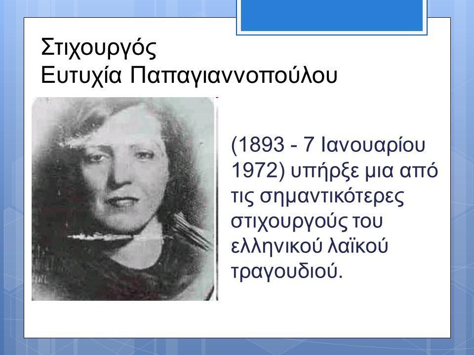 Στιχουργός Ευτυχία Παπαγιαννοπούλου (1893 - 7 Ιανουαρίου 1972) υπήρξε μια από τις σημαντικότερες στιχουργούς του ελληνικού λαϊκού τραγουδιού.