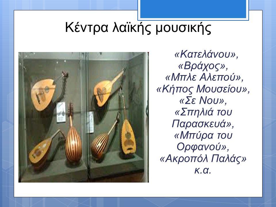 Κέντρα λαϊκής μουσικής «Κατελάνου», «Βράχος», «Μπλε Αλεπού», «Κήπος Μουσείου», «Σε Νου», «Σπηλιά του Παρασκευά», «Μπύρα του Ορφανού», «Ακροπόλ Παλάς»