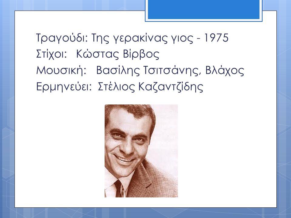 Τραγούδι: Της γερακίνας γιος - 1975 Στίχοι: Κώστας Βίρβος Μουσική: Βασίλης Τσιτσάνης, Βλάχος Ερμηνεύει: Στέλιος Καζαντζίδης