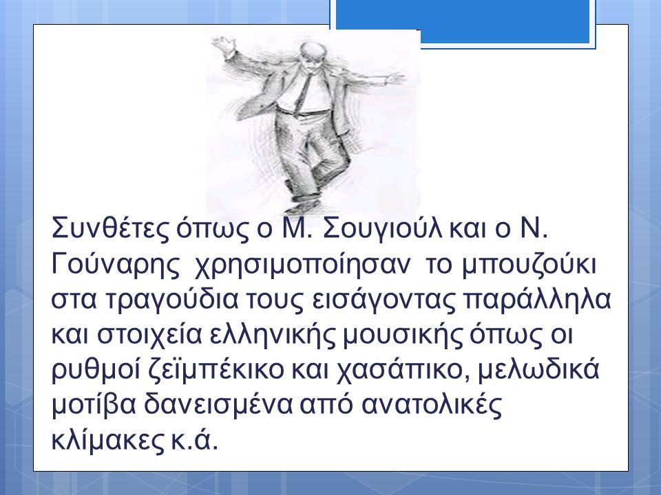 Συνθέτες όπως ο Μ. Σουγιούλ και ο Ν. Γούναρης χρησιμοποίησαν το μπουζούκι στα τραγούδια τους εισάγοντας παράλληλα και στοιχεία ελληνικής μουσικής όπως