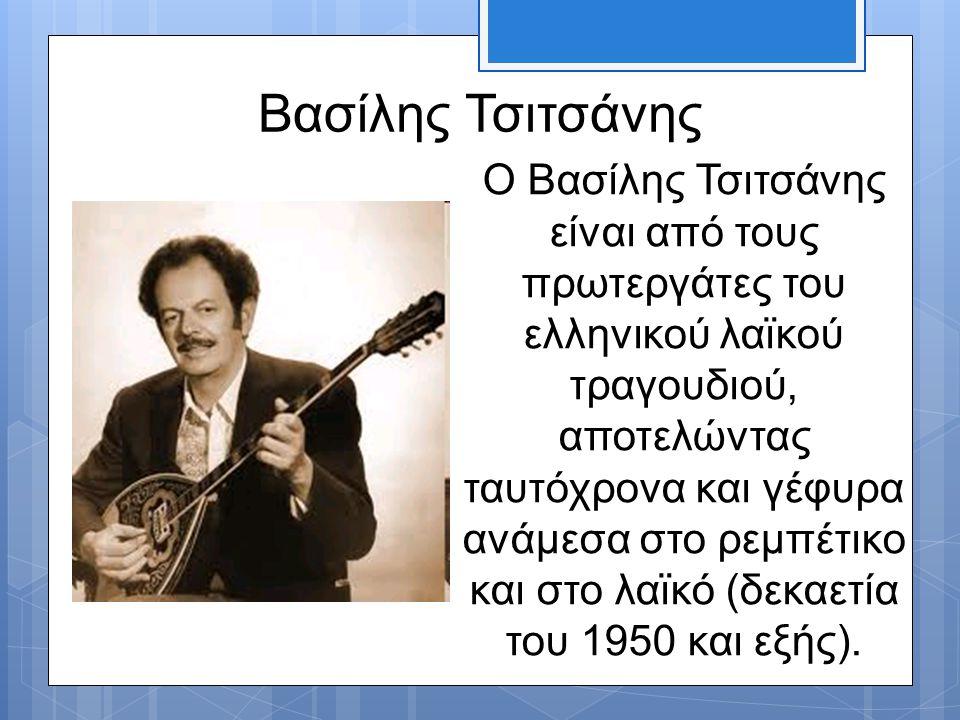 Βασίλης Τσιτσάνης Ο Βασίλης Τσιτσάνης είναι από τους πρωτεργάτες του ελληνικού λαϊκού τραγουδιού, αποτελώντας ταυτόχρονα και γέφυρα ανάμεσα στο ρεμπέτ