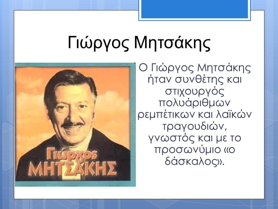 Γιώργος Μητσάκης Ο Γιώργος Μητσάκης ήταν συνθέτης και στιχουργός πολυάριθμων ρεμπέτικων και λαϊκών τραγουδιών, γνωστός και με το προσωνύμιο «ο δάσκαλο