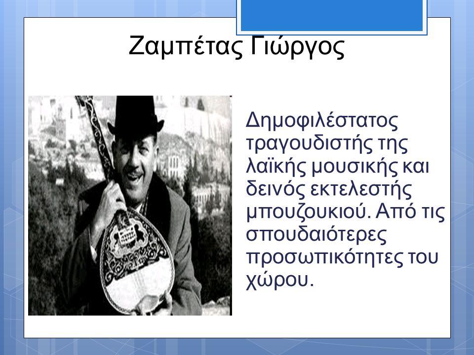 Ζαμπέτας Γιώργος Δημοφιλέστατος τραγουδιστής της λαϊκής μουσικής και δεινός εκτελεστής μπουζουκιού. Από τις σπουδαιότερες προσωπικότητες του χώρου.