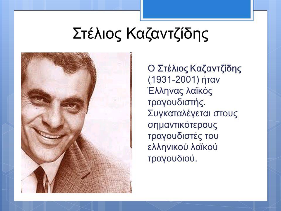 Στέλιος Καζαντζίδης Ο Στέλιος Καζαντζίδης (1931-2001) ήταν Έλληνας λαϊκός τραγουδιστής. Συγκαταλέγεται στους σημαντικότερους τραγουδιστές του ελληνικο