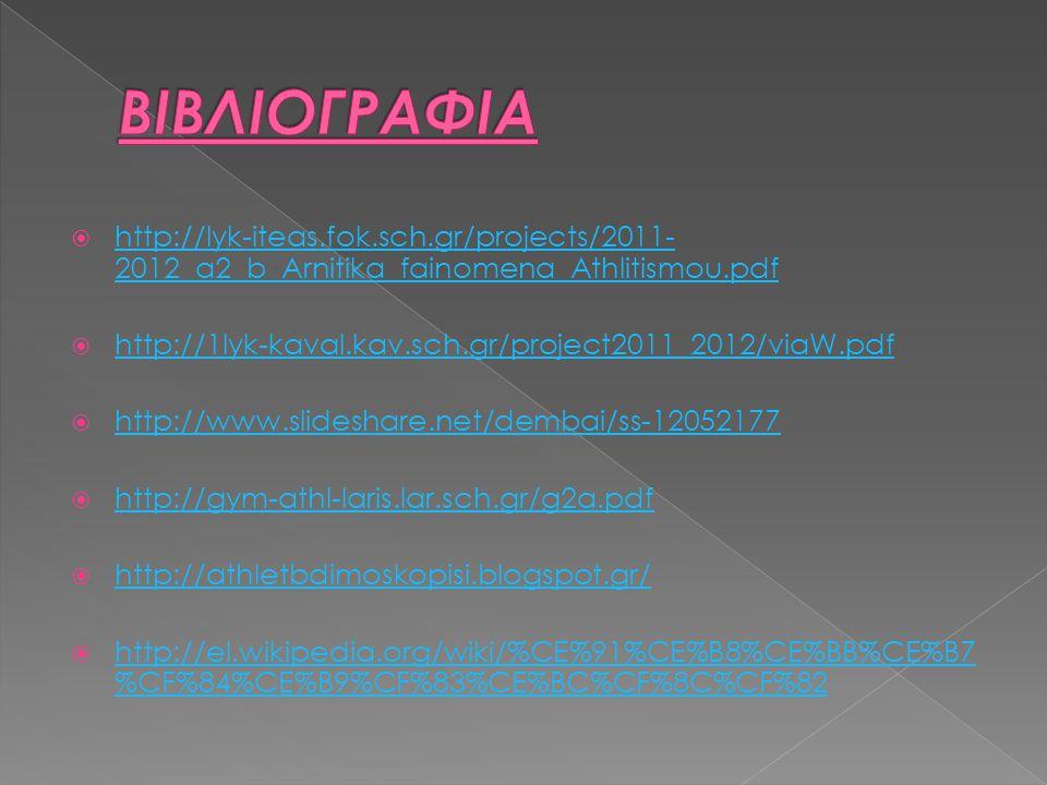  http://lyk-iteas.fok.sch.gr/projects/2011- 2012_a2_b_Arnitika_fainomena_Athlitismou.pdf http://lyk-iteas.fok.sch.gr/projects/2011- 2012_a2_b_Arnitika_fainomena_Athlitismou.pdf  http://1lyk-kaval.kav.sch.gr/project2011_2012/viaW.pdf http://1lyk-kaval.kav.sch.gr/project2011_2012/viaW.pdf  http://www.slideshare.net/dembai/ss-12052177 http://www.slideshare.net/dembai/ss-12052177  http://gym-athl-laris.lar.sch.gr/g2a.pdf http://gym-athl-laris.lar.sch.gr/g2a.pdf  http://athletbdimoskopisi.blogspot.gr/ http://athletbdimoskopisi.blogspot.gr/  http://el.wikipedia.org/wiki/%CE%91%CE%B8%CE%BB%CE%B7 %CF%84%CE%B9%CF%83%CE%BC%CF%8C%CF%82 http://el.wikipedia.org/wiki/%CE%91%CE%B8%CE%BB%CE%B7 %CF%84%CE%B9%CF%83%CE%BC%CF%8C%CF%82