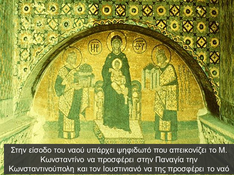 Στην είσοδο του ναού υπάρχει ψηφιδωτό που απεικονίζει το Μ. Κωνσταντίνο να προσφέρει στην Παναγία την Κωνσταντινούπολη και τον Ιουστινιανό να της προσ