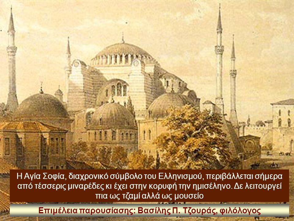 Η Αγία Σοφία, διαχρονικό σύμβολο του Ελληνισμού, περιβάλλεται σήμερα από τέσσερις μιναρέδες κι έχει στην κορυφή την ημισέληνο. Δε λειτουργεί πια ως τζ