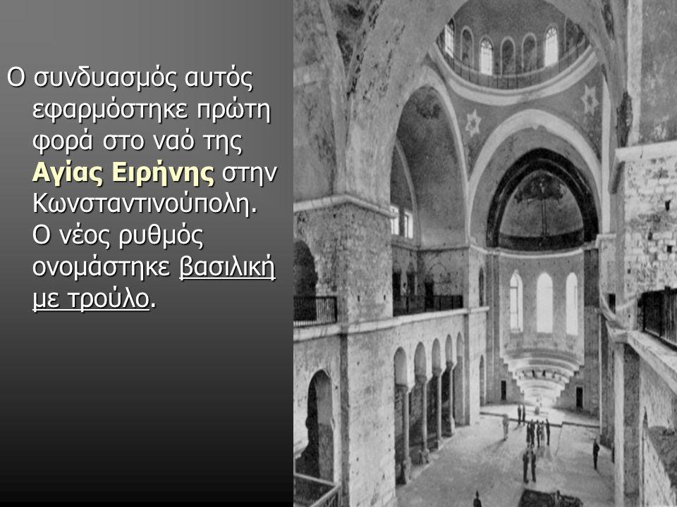Ο συνδυασμός αυτός εφαρμόστηκε πρώτη φορά στο ναό της Αγίας Ειρήνης στην Κωνσταντινούπολη. Ο νέος ρυθμός ονομάστηκε βασιλική με τρούλο.