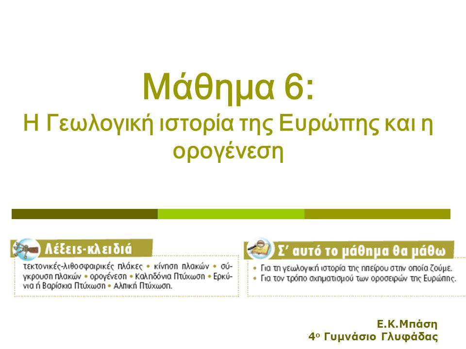 Ε.Κ.Μπάση 4 ο Γυμνάσιο Γλυφάδας Μάθημα 6: Η Γεωλογική ιστορία της Ευρώπης και η ορογένεση