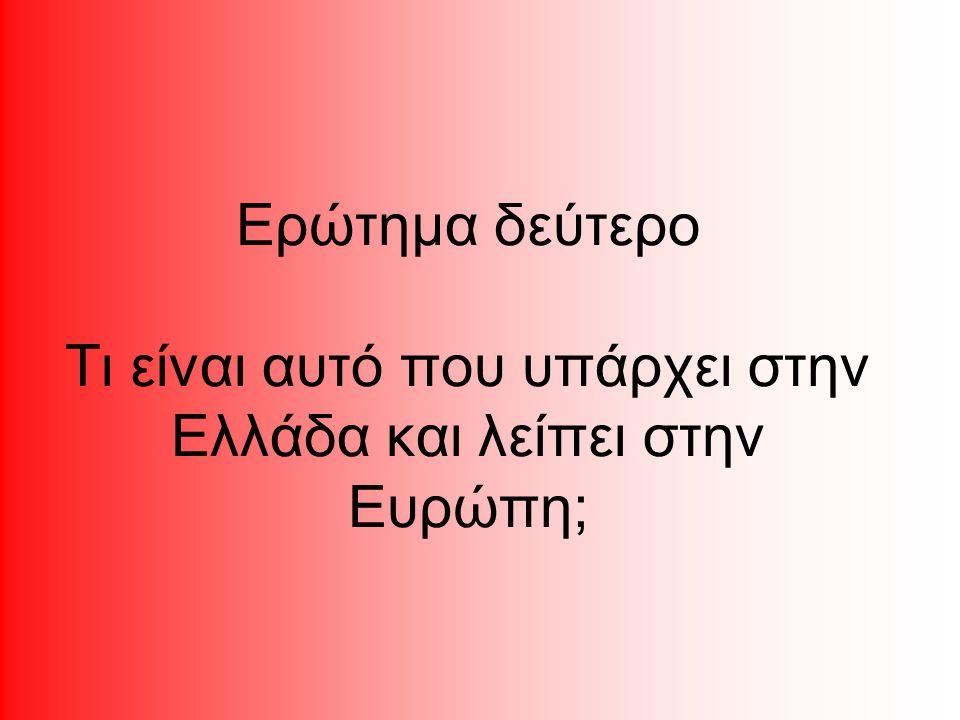 Ερώτημα δεύτερο Τι είναι αυτό που υπάρχει στην Ελλάδα και λείπει στην Ευρώπη;