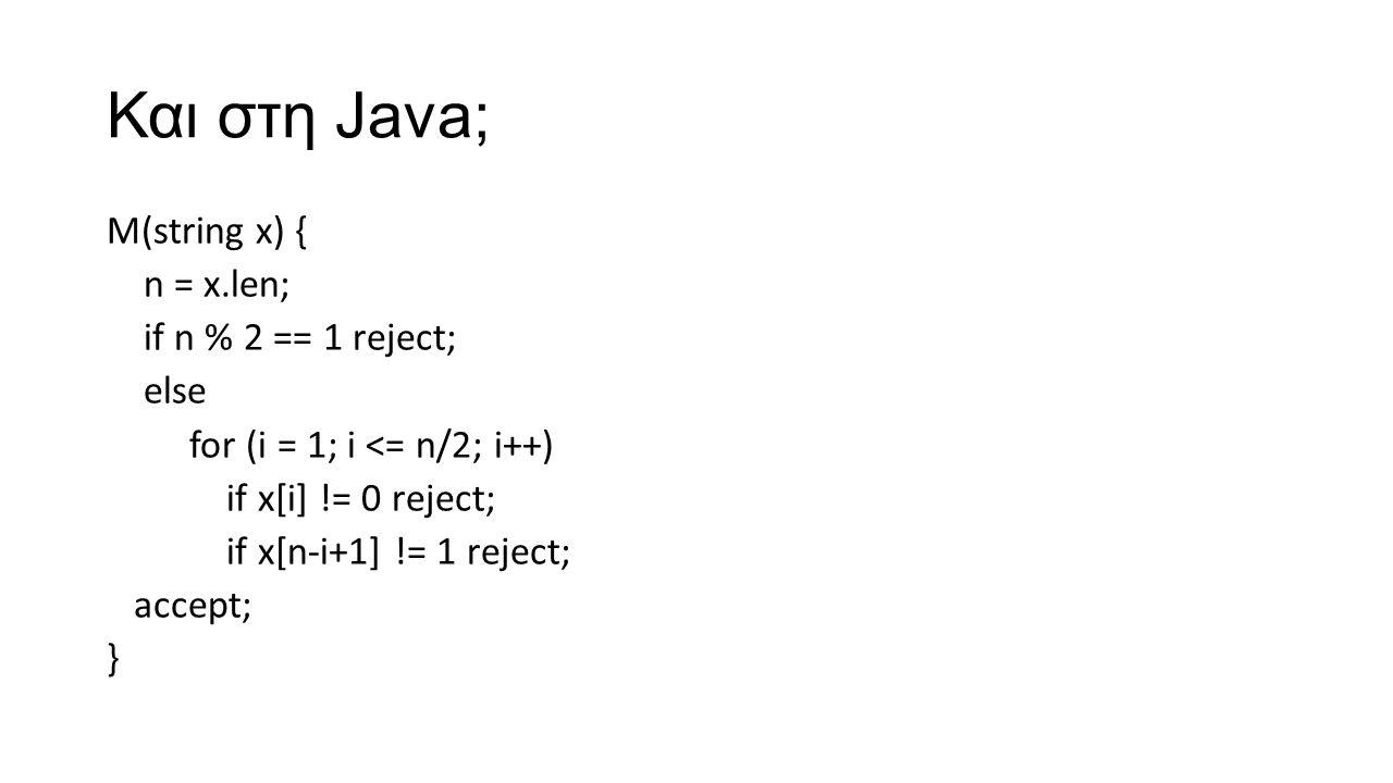 Και στη Java; M(string x) { n = x.len; if n % 2 == 1 reject; else for (i = 1; i <= n/2; i++) if x[i] != 0 reject; if x[n-i+1] != 1 reject; accept; }