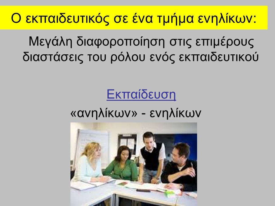 Ο εκπαιδευτικός σε ένα τμήμα ενηλίκων: Μεγάλη διαφοροποίηση στις επιμέρους διαστάσεις του ρόλου ενός εκπαιδευτικού Εκπαίδευση «ανηλίκων» - ενηλίκων