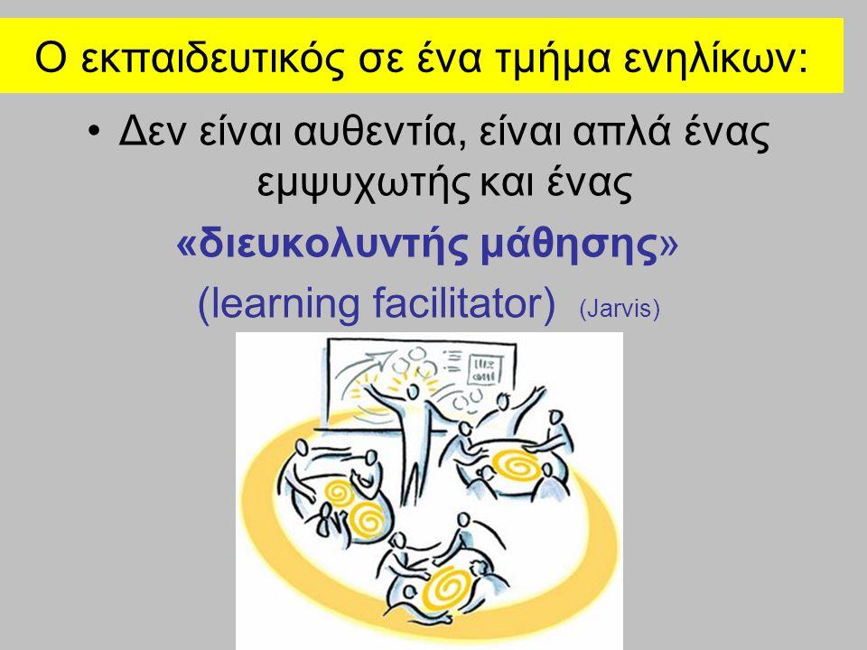 Ο εκπαιδευτικός σε ένα τμήμα ενηλίκων: Δεν είναι αυθεντία, είναι απλά ένας εμψυχωτής και ένας «διευκολυντής μάθησης» (learning facilitator) (Jarvis)