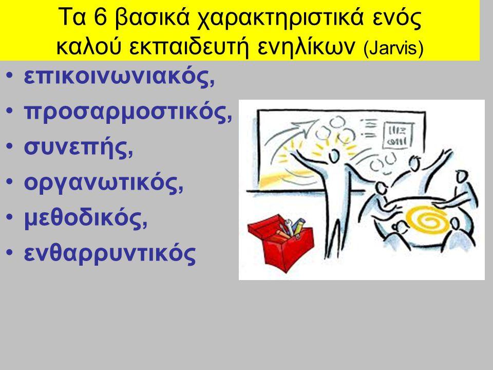 Τα 6 βασικά χαρακτηριστικά ενός καλού εκπαιδευτή ενηλίκων (Jarvis) επικοινωνιακός, προσαρμοστικός, συνεπής, οργανωτικός, μεθοδικός, ενθαρρυντικός