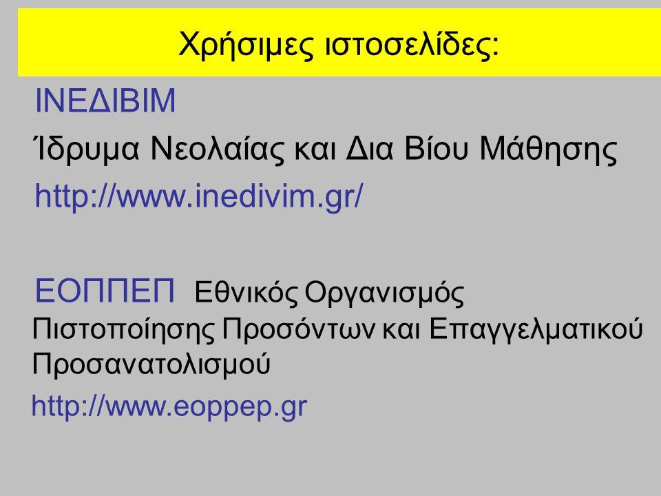 Χρήσιμες ιστοσελίδες: ΙΝΕΔΙΒΙΜ Ίδρυμα Νεολαίας και Δια Βίου Μάθησης http://www.inedivim.gr/ ΕΟΠΠΕΠ Εθνικός Οργανισμός Πιστοποίησης Προσόντων και Επαγγελματικού Προσανατολισμού http://www.eoppep.gr