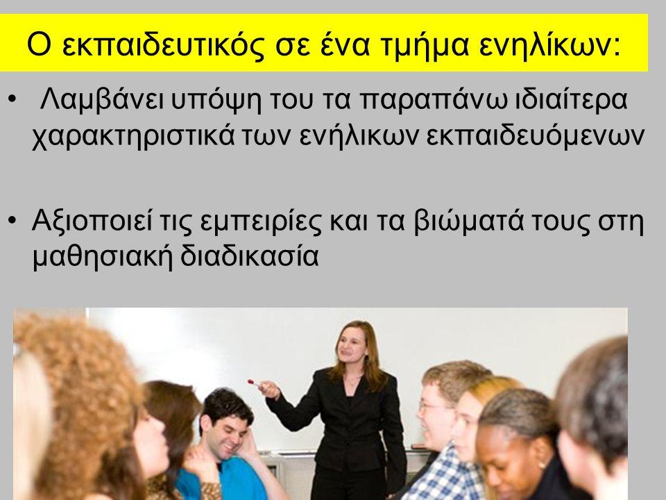 Ο εκπαιδευτικός σε ένα τμήμα ενηλίκων: Λαμβάνει υπόψη του τα παραπάνω ιδιαίτερα χαρακτηριστικά των ενήλικων εκπαιδευόμενων Αξιοποιεί τις εμπειρίες και τα βιώματά τους στη μαθησιακή διαδικασία