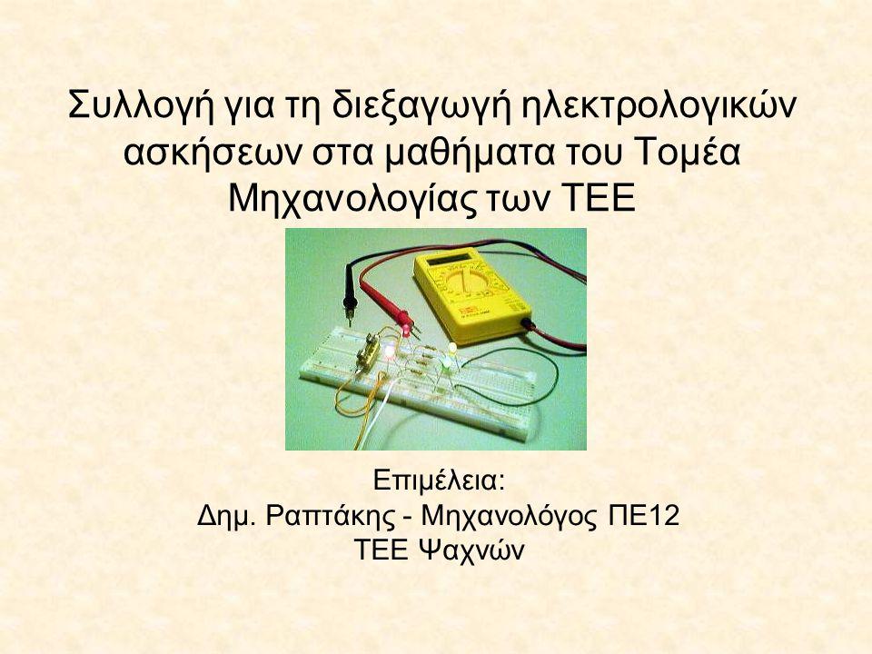 Συλλογή για τη διεξαγωγή ηλεκτρολογικών ασκήσεων στα μαθήματα του Τομέα Μηχανολογίας των ΤΕΕ Επιμέλεια: Δημ. Ραπτάκης - Μηχανολόγος ΠΕ12 ΤΕΕ Ψαχνών