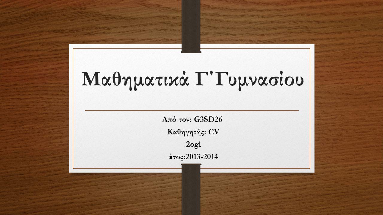 Μαθηματικά Γ΄Γυμνασίου Από τον: G3SD26 Καθηγητής: CV 2οgl έτος:2013-2014