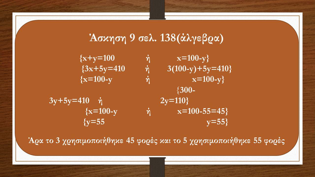 Άσκηση 9 σελ. 138(άλγεβρα) {x+y=100 ή x=100-y} {3x+5y=410 ή 3(100-y)+5y=410} {x=100-y ή x=100-y} {300- 3y+5y=410 ή 2y=110} {x=100-y ή x=100-55=45} {y=