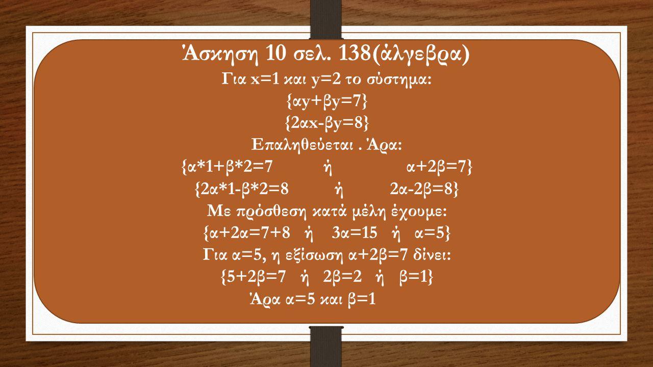 Άσκηση 10 σελ. 138(άλγεβρα) Για x=1 και y=2 το σύστημα: {αy+βy=7} {2αx-βy=8} Επαληθεύεται. Άρα: {α*1+β*2=7 ή α+2β=7} {2α*1-β*2=8 ή 2α-2β=8} Με πρόσθεσ