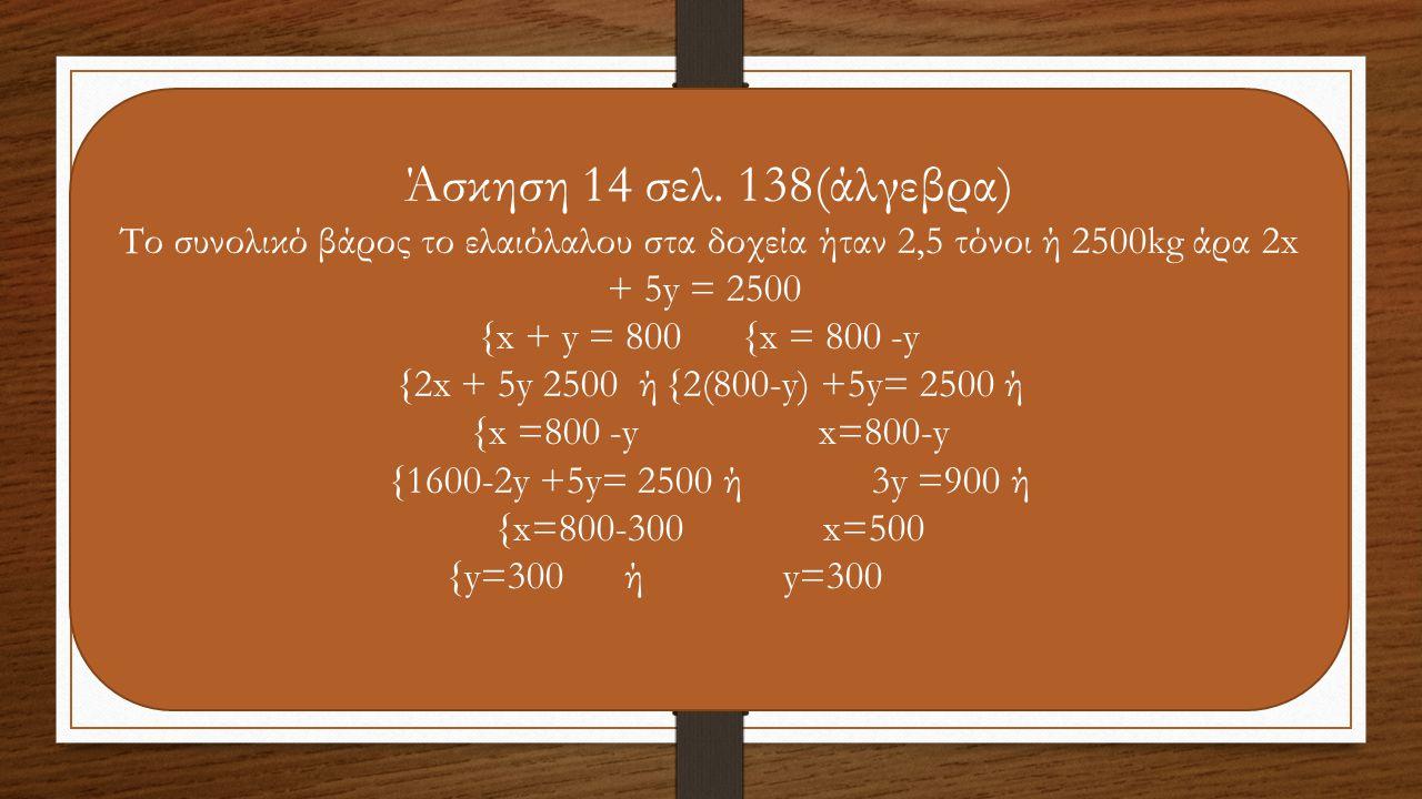 Άσκηση 14 σελ. 138(άλγεβρα) Το συνολικό βάρος το ελαιόλαλου στα δοχεία ήταν 2,5 τόνοι ή 2500kg άρα 2x + 5y = 2500 {x + y = 800 {x = 800 -y {2x + 5y 25