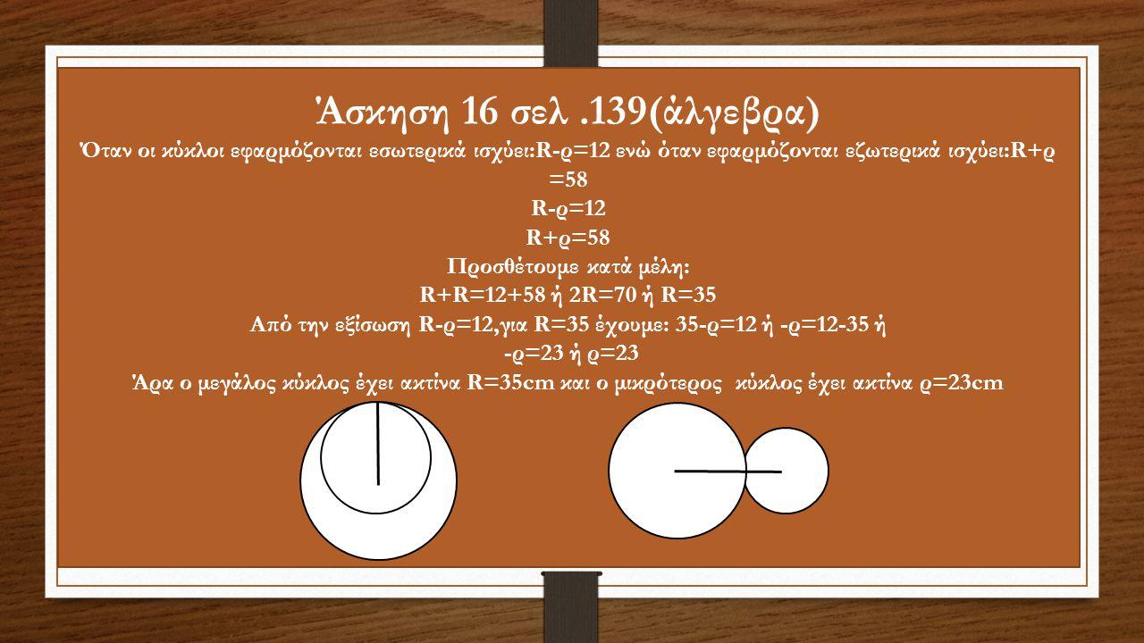 Άσκηση 16 σελ.139(άλγεβρα) Όταν οι κύκλοι εφαρμόζονται εσωτερικά ισχύει:R-ρ=12 ενώ όταν εφαρμόζονται εζωτερικά ισχύει:R+ρ =58 R-ρ=12 R+ρ=58 Προσθέτουμε κατά μέλη: R+R=12+58 ή 2R=70 ή R=35 Από την εξίσωση R-ρ=12,για R=35 έχουμε: 35-ρ=12 ή -ρ=12-35 ή -ρ=23 ή ρ=23 Άρα ο μεγάλος κύκλος έχει ακτίνα R=35cm και ο μικρότερος κύκλος έχει ακτίνα ρ=23cm