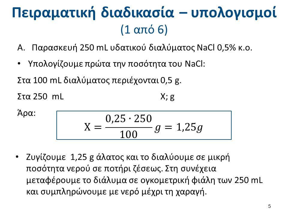 Πειραματική διαδικασία – υπολογισμοί (1 από 6) A.Παρασκευή 250 mL υδατικού διαλύματος NaCl 0,5% κ.ο. Υπολογίζουμε πρώτα την ποσότητα του NaCl: Στα 100