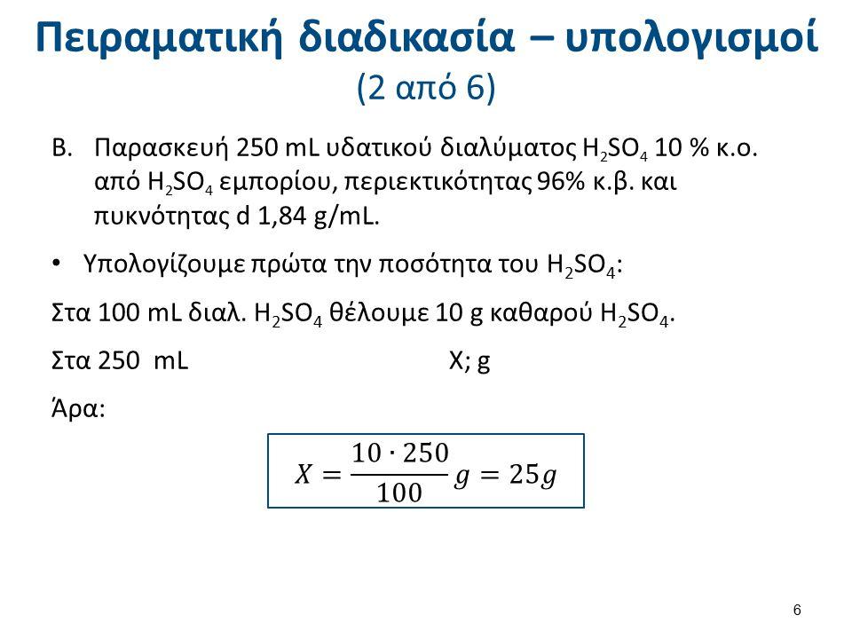 Πειραματική διαδικασία – υπολογισμοί (2 από 6) B.Παρασκευή 250 mL υδατικού διαλύματος H 2 SO 4 10 % κ.ο. από H 2 SO 4 εμπορίου, περιεκτικότητας 96% κ.