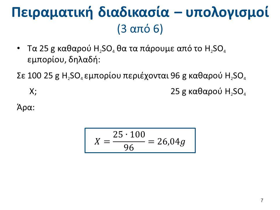 Πειραματική διαδικασία – υπολογισμοί (3 από 6) Τα 25 g καθαρού H 2 SO 4 θα τα πάρουμε από το H 2 SO 4 εμπορίου, δηλαδή: Σε 100 25 g H 2 SO 4 εμπορίου