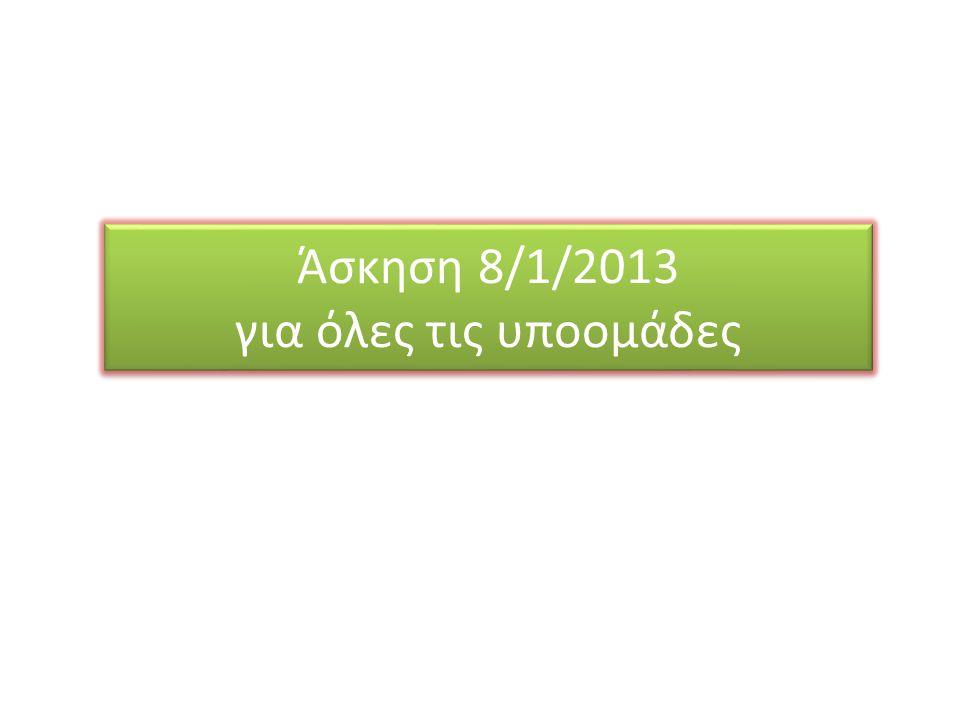 Άσκηση 8/1/2013 για όλες τις υποομάδες