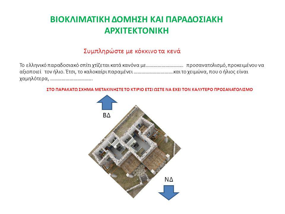 Το ελληνικό παραδοσιακό σπίτι χτίζεται κατά κανόνα με……………………….. προσανατολισμό, προκειμένου να αξιοποιεί τον ήλιο. Έτσι, το καλοκαίρι παραμένει ……………