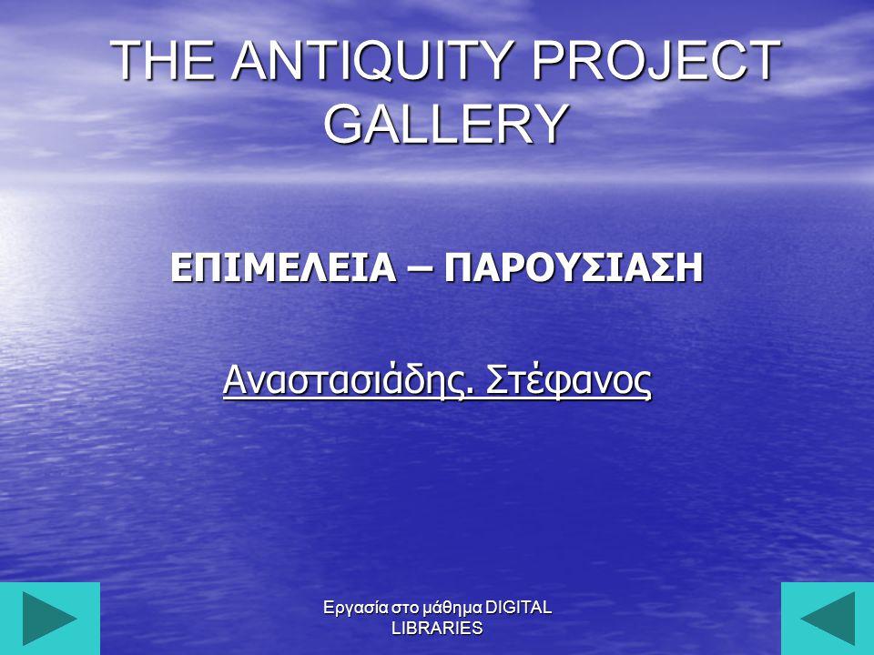 Εργασία στο μάθημα DIGITAL LIBRARIES1 THE ANTIQUITY PROJECT GALLERY ΕΠΙΜΕΛΕΙΑ – ΠΑΡΟΥΣΙΑΣΗ Αναστασιάδης.