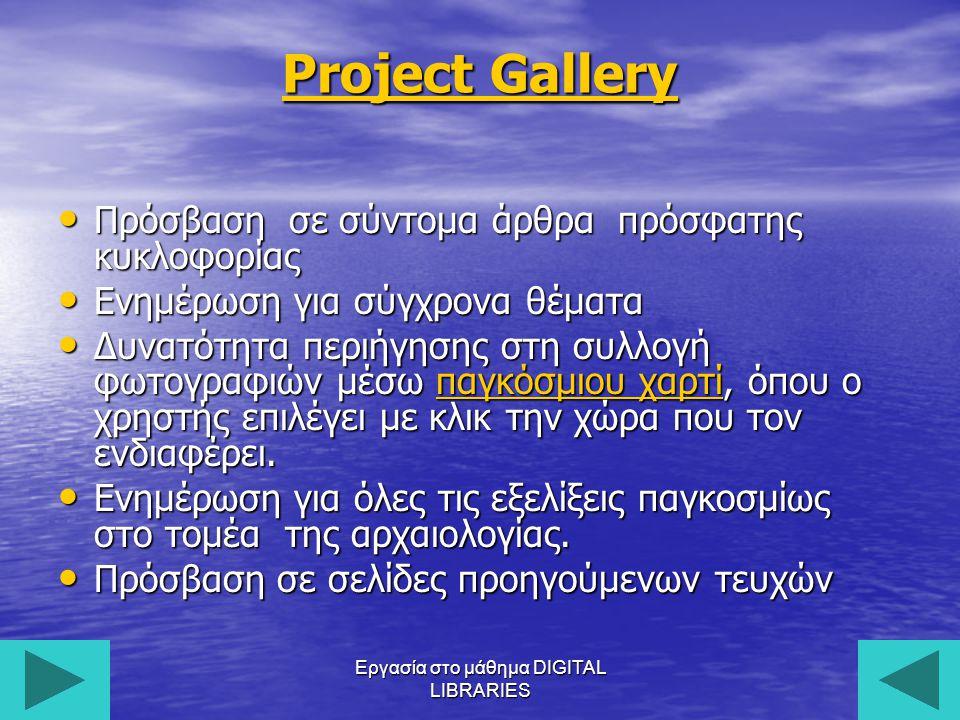 Εργασία στο μάθημα DIGITAL LIBRARIES12 Project Gallery Πρόσβαση σε σύντομα άρθρα πρόσφατης κυκλοφορίας Πρόσβαση σε σύντομα άρθρα πρόσφατης κυκλοφορίας Ενημέρωση για σύγχρονα θέματα Ενημέρωση για σύγχρονα θέματα Δυνατότητα περιήγησης στη συλλογή φωτογραφιών μέσω παγκόσμιου χαρτί, όπου ο χρηστής επιλέγει με κλικ την χώρα που τον ενδιαφέρει.