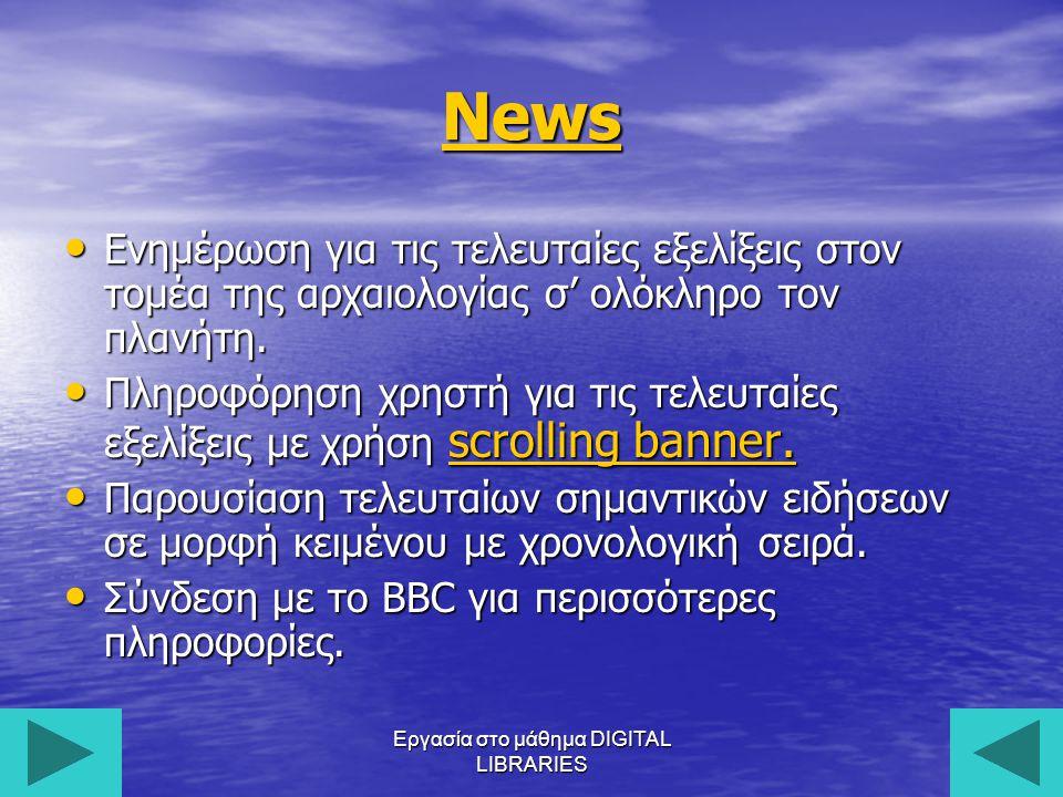 Εργασία στο μάθημα DIGITAL LIBRARIES13 News Eνημέρωση για τις τελευταίες εξελίξεις στον τομέα της αρχαιολογίας σ' ολόκληρο τον πλανήτη.