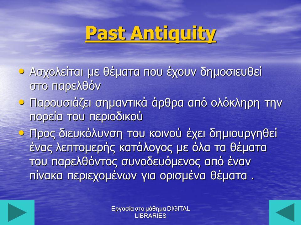 Εργασία στο μάθημα DIGITAL LIBRARIES14 Past Antiquity Past Antiquity Ασχολείται με θέματα που έχουν δημοσιευθεί στο παρελθόν Ασχολείται με θέματα που έχουν δημοσιευθεί στο παρελθόν Παρουσιάζει σημαντικά άρθρα από ολόκληρη την πορεία του περιοδικού Παρουσιάζει σημαντικά άρθρα από ολόκληρη την πορεία του περιοδικού Προς διευκόλυνση του κοινού έχει δημιουργηθεί ένας λεπτομερής κατάλογος με όλα τα θέματα του παρελθόντος συνοδευόμενος από έναν πίνακα περιεχομένων για ορισμένα θέματα.