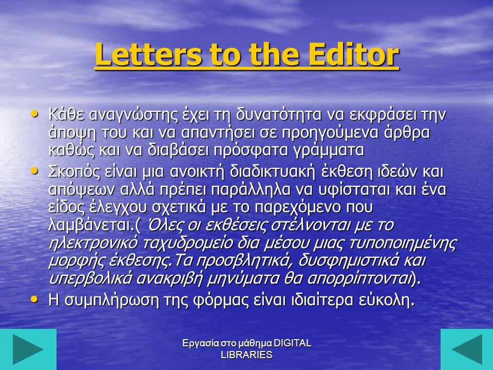 Εργασία στο μάθημα DIGITAL LIBRARIES15 Letters to the Editor Κάθε αναγνώστης έχει τη δυνατότητα να εκφράσει την άποψη του και να απαντήσει σε προηγούμενα άρθρα καθώς και να διαβάσει πρόσφατα γράμματα Κάθε αναγνώστης έχει τη δυνατότητα να εκφράσει την άποψη του και να απαντήσει σε προηγούμενα άρθρα καθώς και να διαβάσει πρόσφατα γράμματα Σκοπός είναι μια ανοικτή διαδικτυακή έκθεση ιδεών και απόψεων αλλά πρέπει παράλληλα να υφίσταται και ένα είδος έλεγχου σχετικά με το παρεχόμενο που λαμβάνεται.( Όλες οι εκθέσεις στέλνονται με το ηλεκτρονικό ταχυδρομείο δια μέσου μιας τυποποιημένης μορφής έκθεσης.Τα προσβλητικά, δυσφημιστικά και υπερβολικά ανακριβή μηνύματα θα απορρίπτονται).