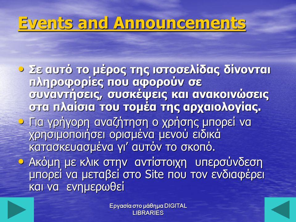 Εργασία στο μάθημα DIGITAL LIBRARIES16 Events and Announcements Events and Announcements Σε αυτό το μέρος της ιστοσελίδας δίνονται πληροφορίες που αφορούν σε συναντήσεις, συσκέψεις και ανακοινώσεις στα πλαίσια του τομέα της αρχαιολογίας.