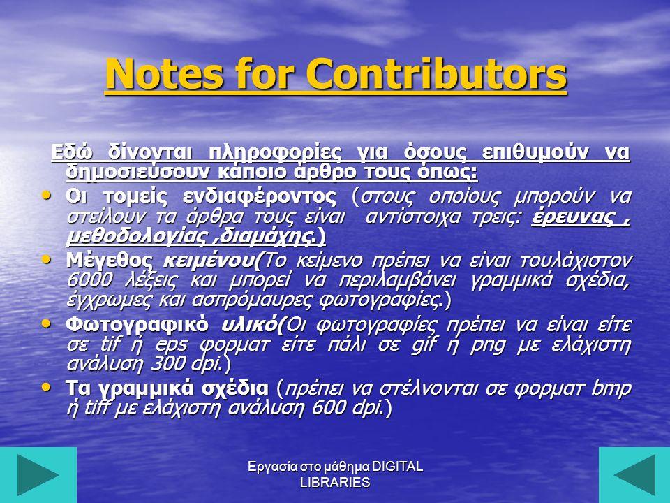 Εργασία στο μάθημα DIGITAL LIBRARIES20 Notes for Contributors Notes for Contributors Εδώ δίνονται πληροφορίες για όσους επιθυμούν να δημοσιεύσουν κάποιο άρθρο τους όπως: Εδώ δίνονται πληροφορίες για όσους επιθυμούν να δημοσιεύσουν κάποιο άρθρο τους όπως: Οι τομείς ενδιαφέροντος (στους οποίους μπορούν να στείλουν τα άρθρα τους είναι αντίστοιχα τρεις: έρευνας, μεθοδολογίας,διαμάχης.) Οι τομείς ενδιαφέροντος (στους οποίους μπορούν να στείλουν τα άρθρα τους είναι αντίστοιχα τρεις: έρευνας, μεθοδολογίας,διαμάχης.) Μέγεθος κειμένου(Το κείμενο πρέπει να είναι τουλάχιστον 6000 λέξεις και μπορεί να περιλαμβάνει γραμμικά σχέδια, έγχρωμες και ασπρόμαυρες φωτογραφίες.) Μέγεθος κειμένου(Το κείμενο πρέπει να είναι τουλάχιστον 6000 λέξεις και μπορεί να περιλαμβάνει γραμμικά σχέδια, έγχρωμες και ασπρόμαυρες φωτογραφίες.) Φωτογραφικό υλικό(Οι φωτογραφίες πρέπει να είναι είτε σε tif ή eps φορματ είτε πάλι σε gif ή png με ελάχιστη ανάλυση 300 dpi.) Φωτογραφικό υλικό(Οι φωτογραφίες πρέπει να είναι είτε σε tif ή eps φορματ είτε πάλι σε gif ή png με ελάχιστη ανάλυση 300 dpi.) Τα γραμμικά σχέδια (πρέπει να στέλνονται σε φορματ bmp ή tiff με ελάχιστη ανάλυση 600 dpi.) Τα γραμμικά σχέδια (πρέπει να στέλνονται σε φορματ bmp ή tiff με ελάχιστη ανάλυση 600 dpi.)